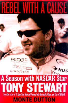 Rebel With a Cause: A Season With NASCAR Star Tony Stewart, Dutton, Monte