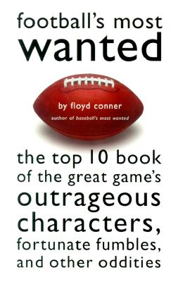 Football's Most Wanted: The Top 10 Book of the Great Game's Outrageous Characters, Fortunate Fumbles, and Other Oddities, Conner, Floyd