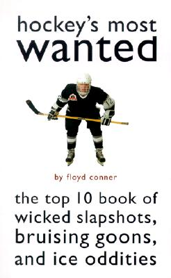 Hockey's Most Wanted(TM): The Top 10 Book of Wicked Slapshots, Bruising Goons and Ice Oddities, Floyd Conner