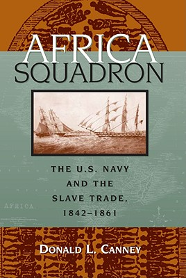 Africa Squadron : The U. S. Navy and the Slave Trade, 1842-1861, Canney, Donald L.