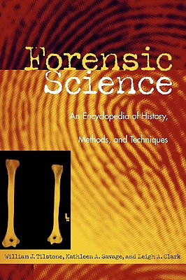 Forensic Science: An Encyclopedia of History, Methods, and Techniques, Tilstone, William J.