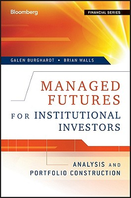 Managed Futures for Institutional Investors: Analysis and Portfolio Construction (Bloomberg Financial), Galen Burghardt (Author), Brian Walls (Author)