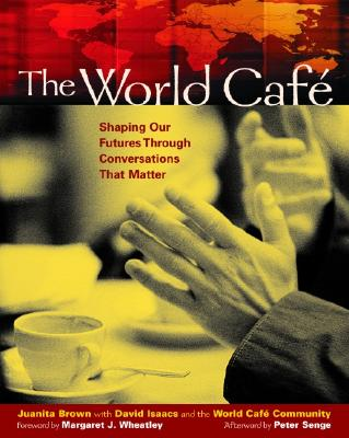 The World Caf�: Shaping Our Futures Through Conversations That Matter, Juanita Brown; David Isaacs; World Cafe Community