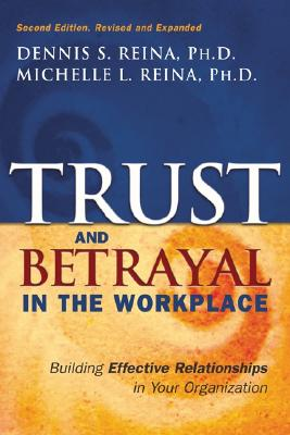 Trust & Betrayal in the Workplace: Building Effective Relationships in Your Organization, Second edition, Reina, Dennis S; Reina, Michelle L