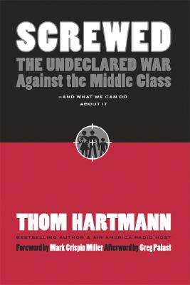 Screwed: The Undeclared War Against the Middle Class - And What We Can Do about It (BK Currents (Paperback)), Thom Hartmann