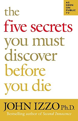 The Five Secrets You Must Discover Before You Die, John B. Izzo