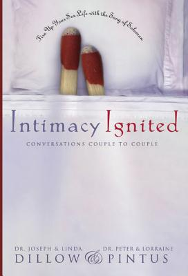 Intimacy Ignited: Conversations Couple to Couple: Fire Up Your Sex Life with the Song of Solomon, Linda Dillow, Peter Pintus, Lorraine Pintus