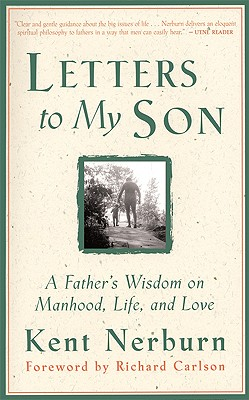 Letters to My Son: A Father's Wisdom on Manhood, Life, and Love, Nerburn, Kent