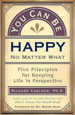 You Can Be Happy No Matter What: Five Principles for Keeping Life in Perspective, Carlson, Ph.D. Richard