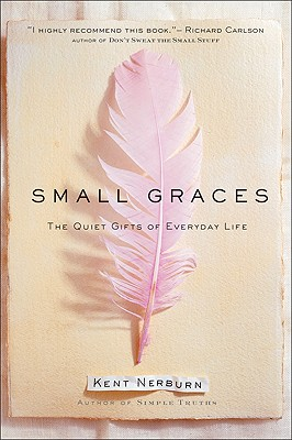 Small Graces, The Quiet Gifts of Everyday Life, Nerburn, Kent