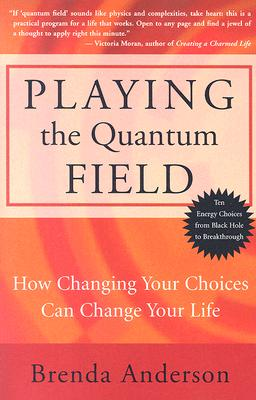 Playing the Quantum Field : How Changing Your Choices Can Change Your Life, Anderson, Brenda