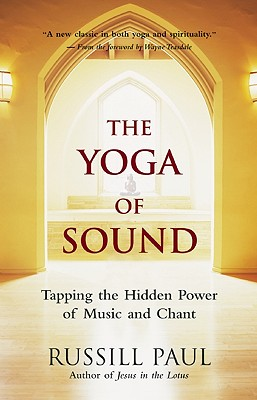 The Yoga of Sound: Tapping the Hidden Power of Music and Chant, PAUL, Russill