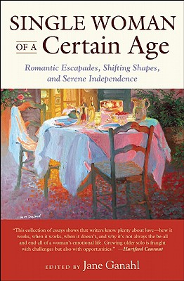 Image for Single Woman of a Certain Age: Romantic Escapades, Shifting Shapes, and Serene Independence