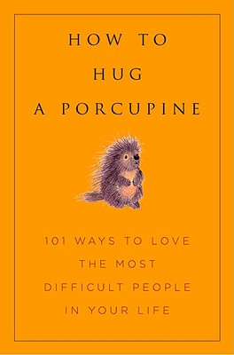 Image for How to Hug a Porcupine: Easy Ways to Love the Difficult People in Your Life (Little Book. Big Idea.)