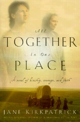 All Together in One Place : A Novel of Kinship, Courage, and Faith, JANE KIRKPATRICK