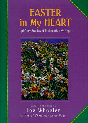 Easter in My Heart: Uplifting Stories of Redemption & Hope, Wheeler, Joe [editor]