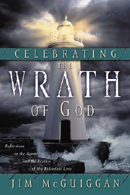 Celebrating the Wrath of God : Reflections on the Agony and the Ecstasy of His Relentless Love, JIM MCGUIGGAN