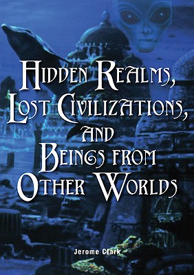 Hidden Realms, Lost Civilizations, and Beings from Other Worlds, Clark, Jerome