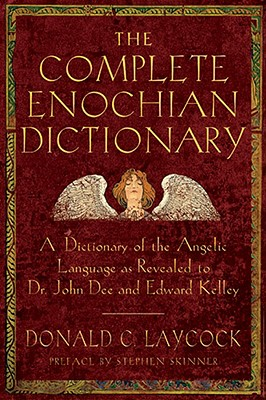 The Complete Enochian Dictionary: A Dictionary of the Angelic Language As Revealed to Dr. John Dee and Edward Kelley, Donald C Laycock; Edward Kelly; Dr John Dee