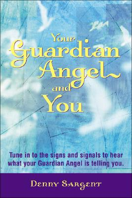 Your Guardian Angel and You: Tune in to the Signs and Signals to Hear What Your Guardian Angel Is Telling You, Sargent, Denny