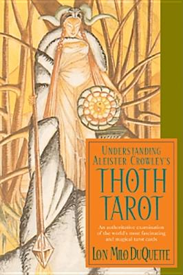 Understanding Aleister Crowley's Thoth Tarot: An Authoritative Examination Of The World's Most Fascinating And Magical Tarot Cards, Lon Milo DuQuette