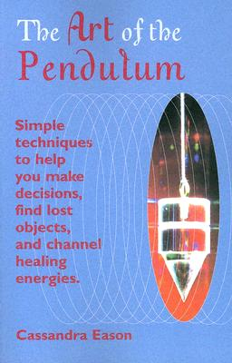 The Art Of The Pendulum: Simple techniques to help you make decisions, find lost objects, and channel healing energies, Eason, Cassandra