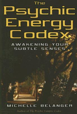 The Psychic Energy Codex: A Manual For Developing Your Subtle Senses, Belanger, Michelle