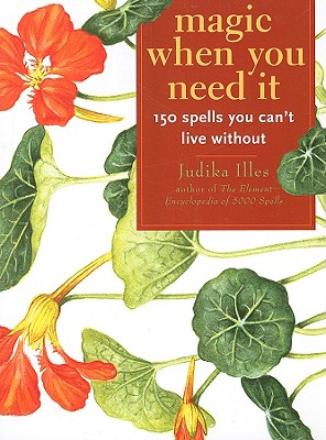 Magic When You Need It: 150 Spells You Can't Live Without, Illes, Judika