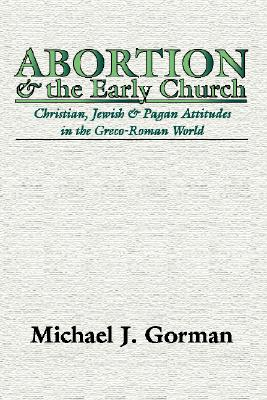 Abortion and the Early Church: Christian, Jewish and Pagan Attitudes in the Greco-Roman World, MICHAEL J. GORMAN
