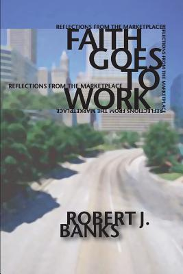 Faith Goes to Work: Reflections from the Marketplace, Robert Banks