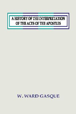 A History of the Interpretation of the Acts of the Apostles:, W. Ward Gasque