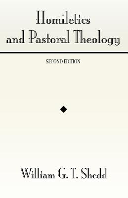 Homiletics and Pastoral Theology:, William Greenough Thaye Shedd