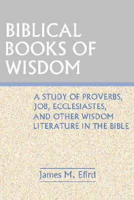 Biblical Books of Wisdom: A Study of Proverbs, Job, Ecclesiastes, and Other Wisdom Literature in the bible, Efird, James M.