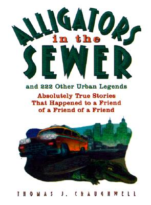 Image for Alligators in the Sewer and 222 Other Urban Legends: Absolutely True Stories that Happened to a Friend...of a Friend...of a Friend