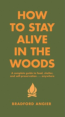 How to Stay Alive in the Woods : A Complete Guide to Food, Shelter, and Self-Preservation-- Anywhere, BRADFORD ANGIER