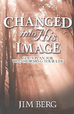 Changed into His Image: God's Plan for Transforming Your Life, Jim Berg