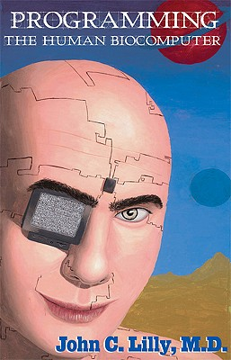 Programming The Human Biocomputer, John C., MD Lilly