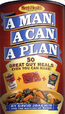 A Man, a Can, a Plan : 50 Great Guy Meals Even You Can Make, Joachim, David; The Editors of Men's Health