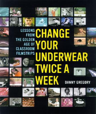 Change Your Underwear Twice a Week: Lessons from the Golden Age of Classroom Filmstrips, Gregory, Danny