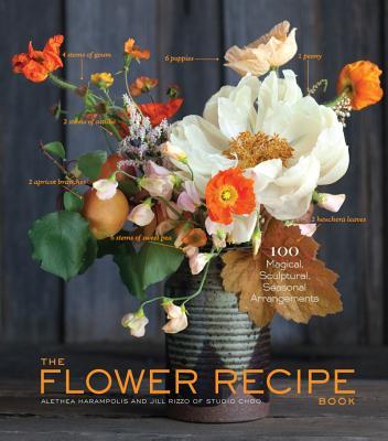 FLOWER RECIPE BOOK: 100 MAGICAL, SCULPTURAL, SEASONAL ARRANGEMENTS, HARAMPOLIS, ALETHEA