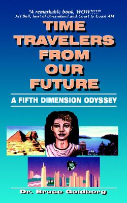 Time Travelers From Our Future: A Fifth Dimension Odyssey (N) (N), Bruce Goldberg