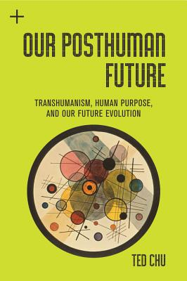 Human Purpose and Transhuman Potential: A Cosmic Vision of Our Future Evolution, Chu, Ted