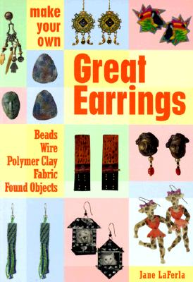 Image for Make Your Own Great Earrings: Beads, Wire, Polymer Clay, Fabric, Found Objects