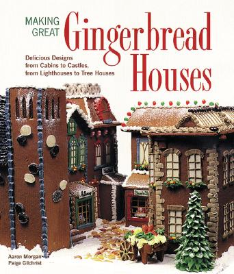 Image for Making Great Gingerbread Houses: Delicious Designs from Cabins to Castles, from Lighthouses to Tree Houses