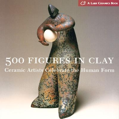 Image for 500 Figures in Clay: Ceramic Artists Celebrate the Human Form (500 Series)