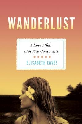 Wanderlust: A Love Affair with Five Continents, Elisabeth Eaves (Author)