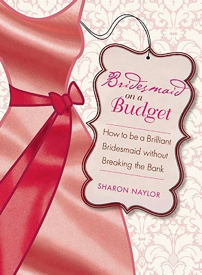 Bridesmaid on a Budget: How to Be a Brilliant Bridesmaid without Breaking the Bank, Sharon Naylor