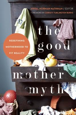 Image for The Good Mother Myth: Redefining Motherhood to Fit Reality