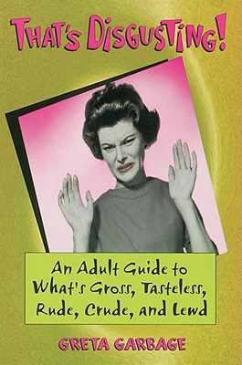 That's Disgusting : An Adult Guide to What's Gross, Tasteless, Rude, Crude, and Lewd, Garbage, Greta