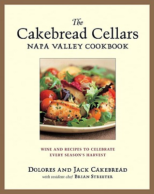The Cakebread Cellars Napa Valley Cookbook: Wine and Recipes to Celebrate Every Season's Harvest, Cakebread, Dolores; Cakebread, Jack; Streater, Brian
